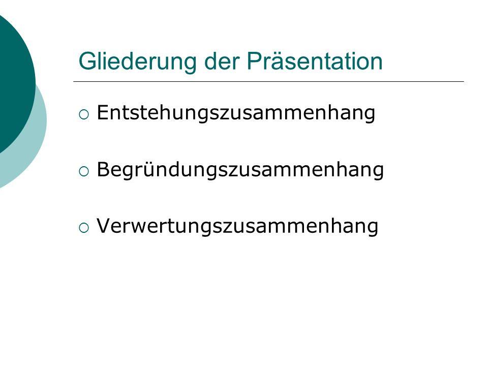 Gliederung der Präsentation Entstehungszusammenhang Begründungszusammenhang Verwertungszusammenhang