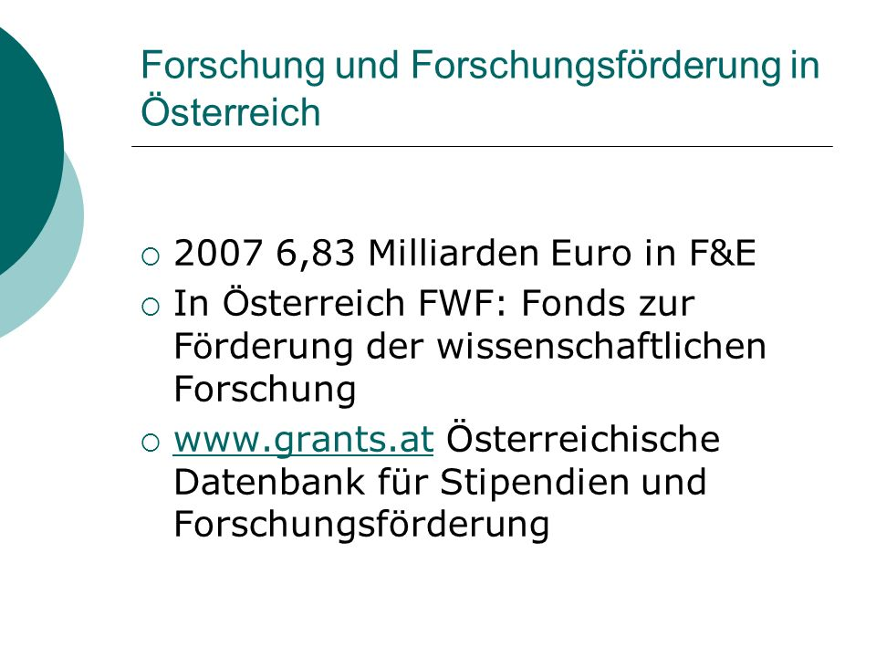 Forschung und Forschungsförderung in Österreich 2007 6,83 Milliarden Euro in F&E In Ö sterreich FWF: Fonds zur F ö rderung der wissenschaftlichen Forschung www.grants.at Österreichische Datenbank für Stipendien und Forschungsförderung www.grants.at