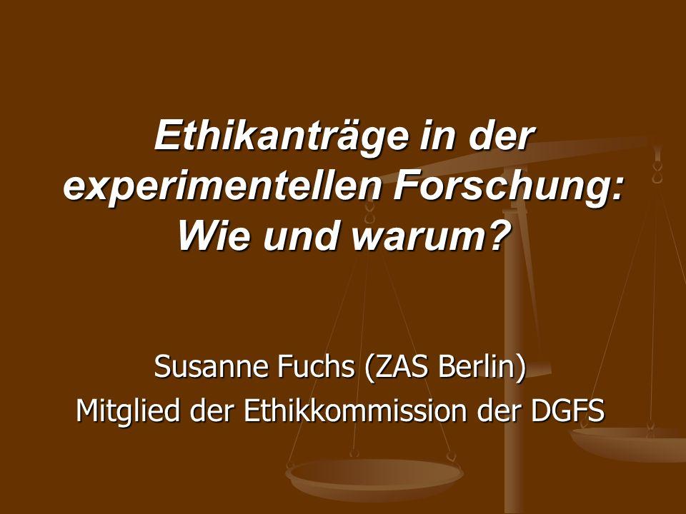 Ethikanträge in der experimentellen Forschung: Wie und warum? Susanne Fuchs (ZAS Berlin) Mitglied der Ethikkommission der DGFS