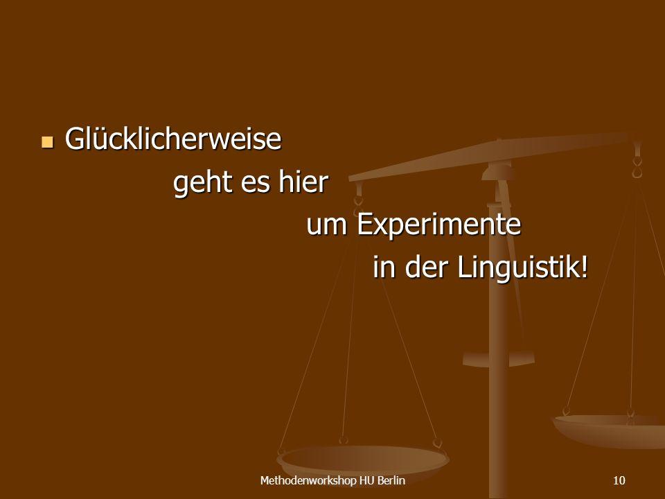 Methodenworkshop HU Berlin10 Glücklicherweise Glücklicherweise geht es hier um Experimente in der Linguistik!