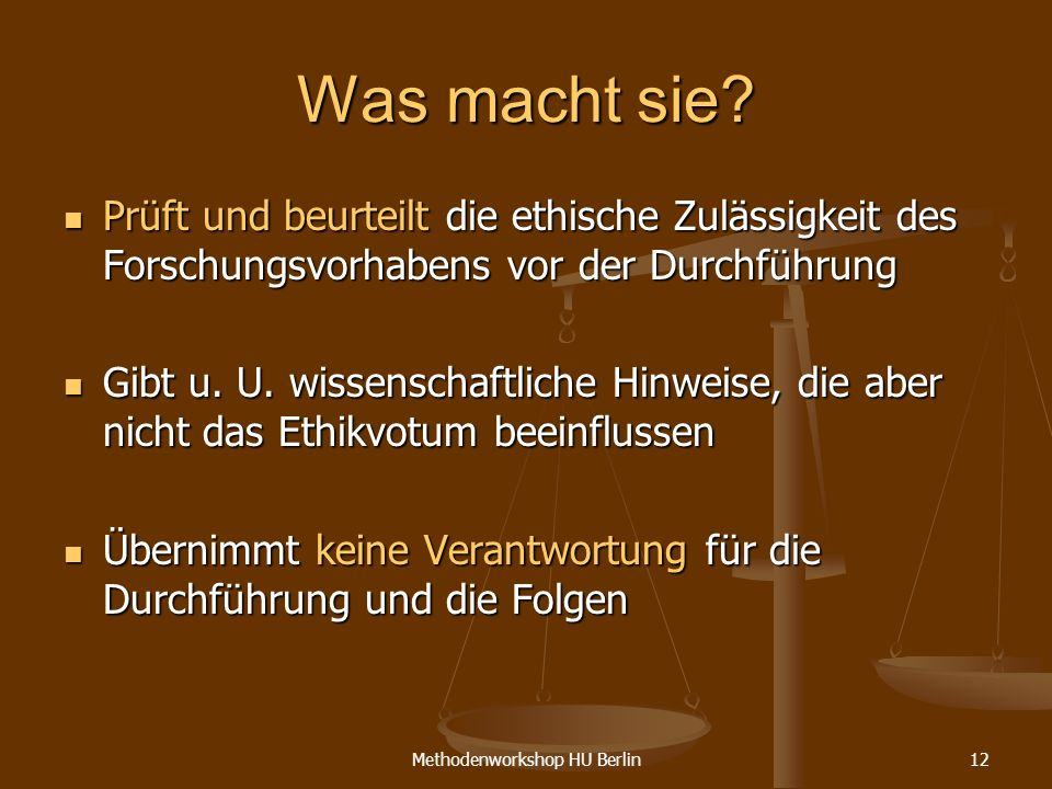 Methodenworkshop HU Berlin12 Was macht sie? Prüft und beurteilt die ethische Zulässigkeit des Forschungsvorhabens vor der Durchführung Prüft und beurt