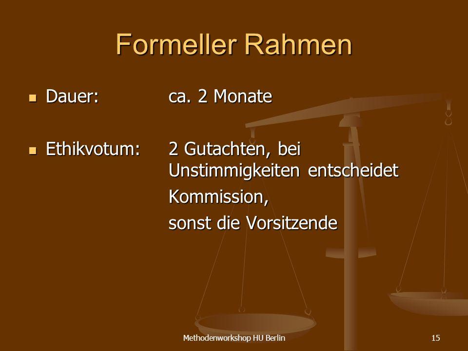 Methodenworkshop HU Berlin15 Formeller Rahmen Dauer: ca. 2 Monate Dauer: ca. 2 Monate Ethikvotum: 2 Gutachten, bei Unstimmigkeiten entscheidet Ethikvo