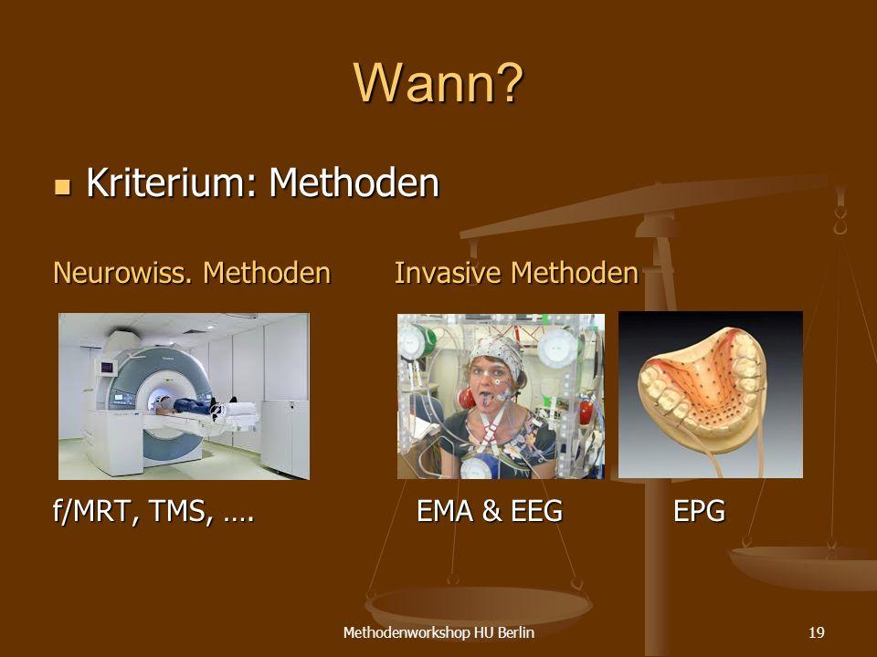 Methodenworkshop HU Berlin19 Wann? Kriterium: Methoden Kriterium: Methoden Neurowiss. Methoden Invasive Methoden f/MRT, TMS, …. EMA & EEG EPG