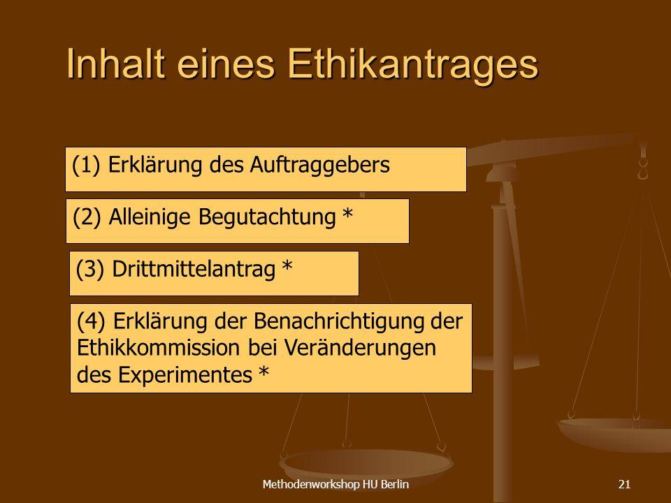 Methodenworkshop HU Berlin21 Inhalt eines Ethikantrages (1) Erklärung des Auftraggebers (2) Alleinige Begutachtung * (3) Drittmittelantrag * (4) Erklä