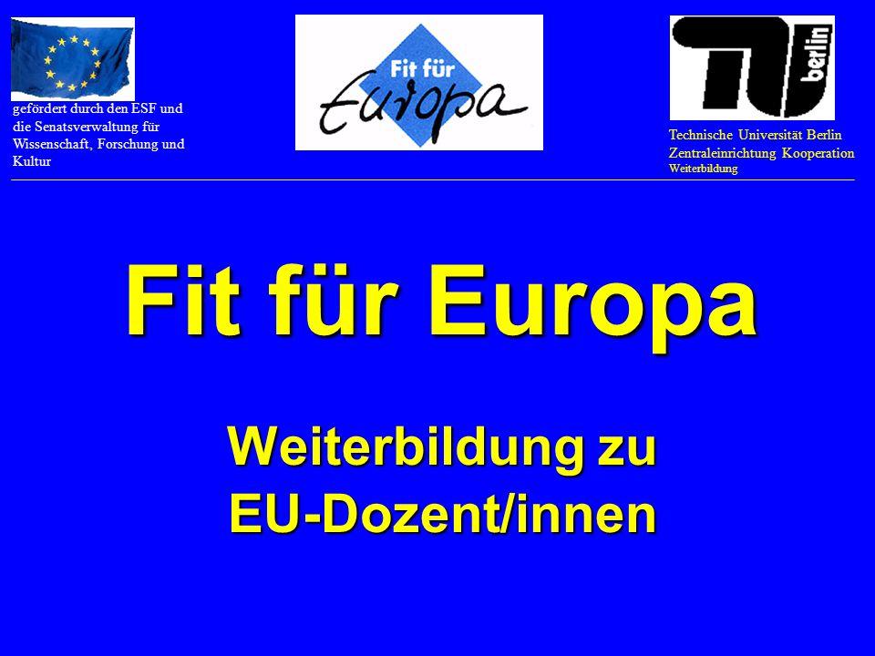 Fit für Europa Weiterbildung zu EU-Dozent/innen Technische Universität Berlin Zentraleinrichtung Kooperation Weiterbildung gefördert durch den ESF und die Senatsverwaltung für Wissenschaft, Forschung und Kultur