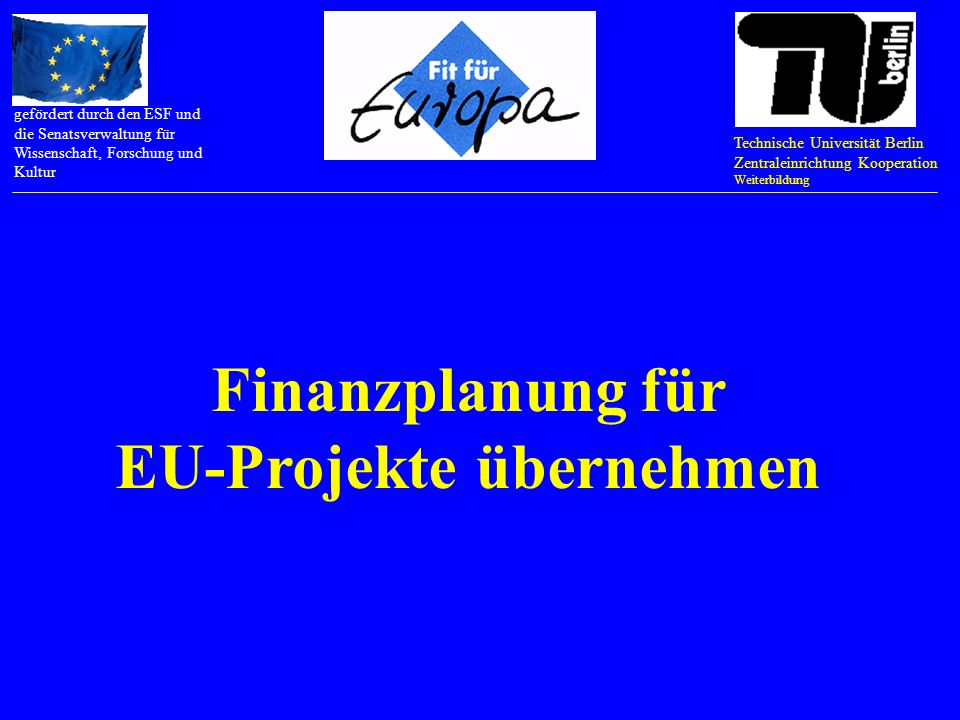 Technische Universität Berlin Zentraleinrichtung Kooperation Weiterbildung gefördert durch den ESF und die Senatsverwaltung für Wissenschaft, Forschung und Kultur EU-Projekte evaluieren