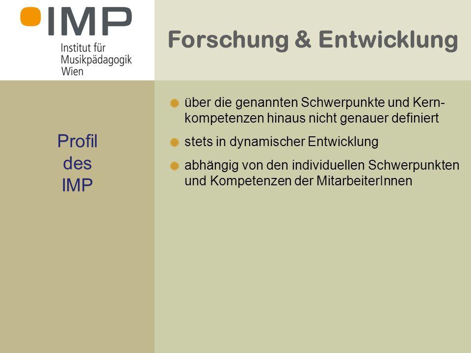 Forschung & Entwicklung Profil des IMP über die genannten Schwerpunkte und Kern- kompetenzen hinaus nicht genauer definiert stets in dynamischer Entwicklung abhängig von den individuellen Schwerpunkten und Kompetenzen der MitarbeiterInnen