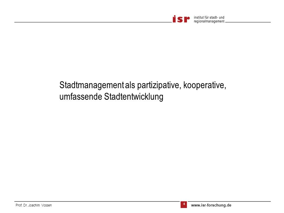 4 Prof. Dr. Joachim Vossen www.isr-forschung.de Stadtmanagement als partizipative, kooperative, umfassende Stadtentwicklung