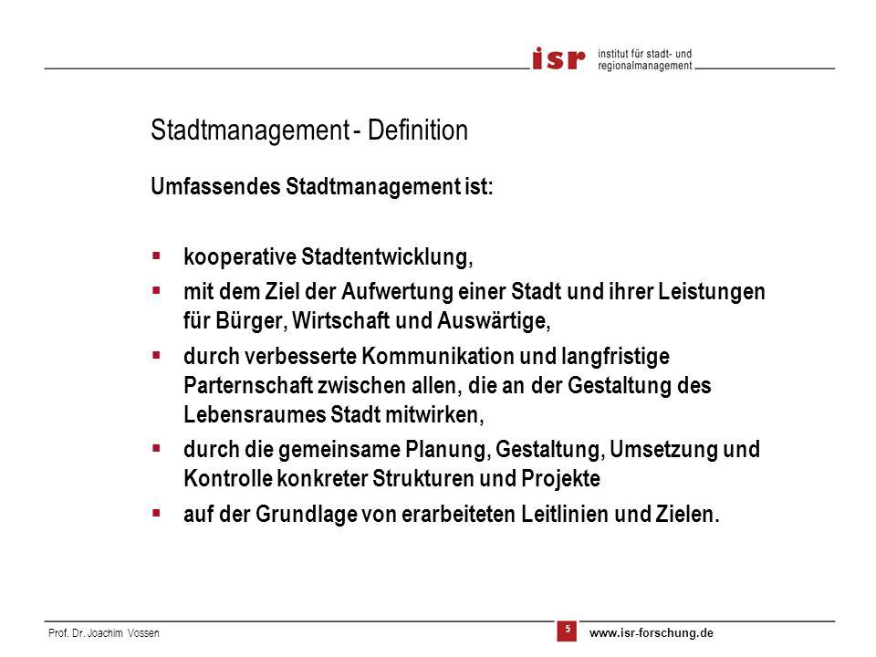 5 Prof. Dr. Joachim Vossen www.isr-forschung.de Umfassendes Stadtmanagement ist: kooperative Stadtentwicklung, mit dem Ziel der Aufwertung einer Stadt