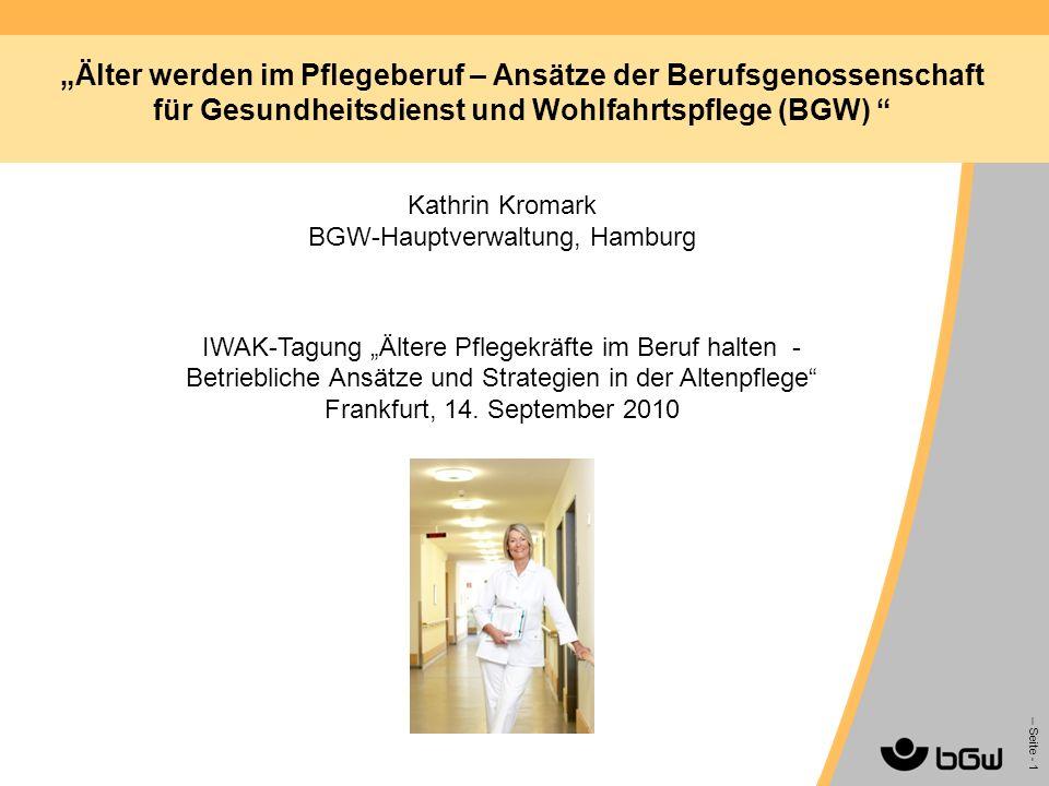 – Seite - 1 Älter werden im Pflegeberuf – Ansätze der Berufsgenossenschaft für Gesundheitsdienst und Wohlfahrtspflege (BGW) Kathrin Kromark BGW-Hauptv