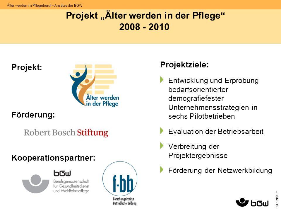 – Seite - 15 Älter werden im Pflegeberuf – Ansätze der BGW Projekt: Förderung: Kooperationspartner: Projektziele: Entwicklung und Erprobung bedarfsori