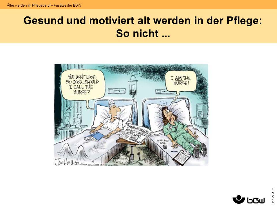 – Seite - 20 Älter werden im Pflegeberuf – Ansätze der BGW Gesund und motiviert alt werden in der Pflege: So nicht...