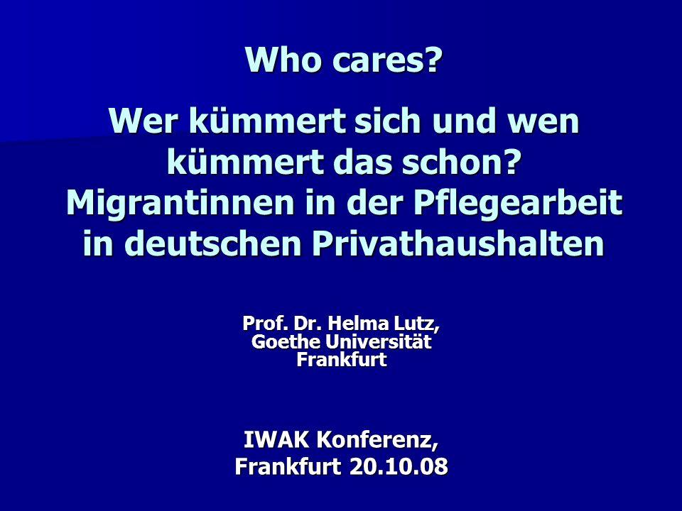 Prof. Dr. Helma Lutz, Goethe Universität Frankfurt IWAK Konferenz, Frankfurt 20.10.08 Who cares? Wer kümmert sich und wen kümmert das schon? Migrantin
