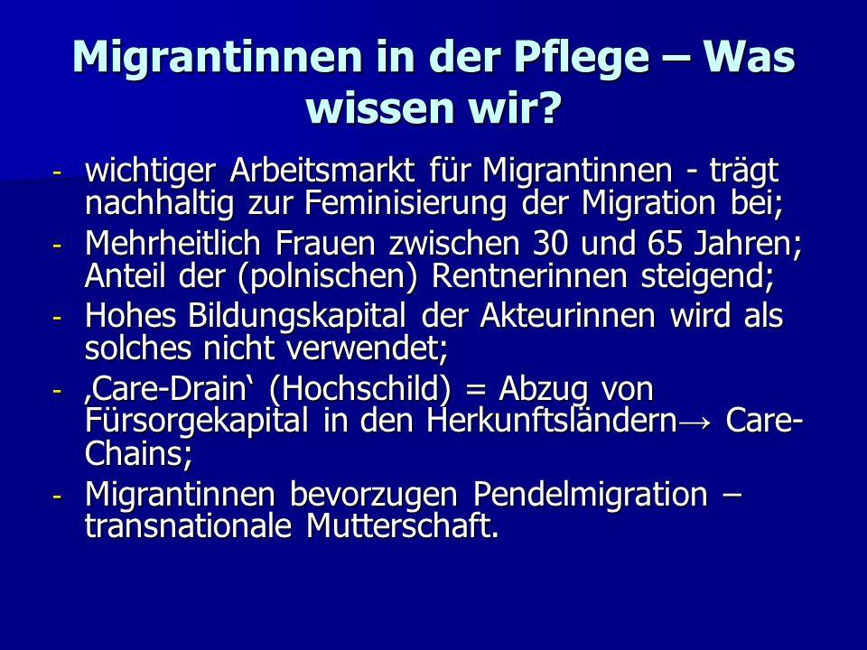 Migrantinnen in der Pflege – Was wissen wir? - wichtiger Arbeitsmarkt für Migrantinnen - trägt nachhaltig zur Feminisierung der Migration bei; - Mehrh