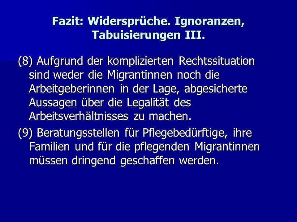 Fazit: Widersprüche. Ignoranzen, Tabuisierungen III. (8) Aufgrund der komplizierten Rechtssituation sind weder die Migrantinnen noch die Arbeitgeberin