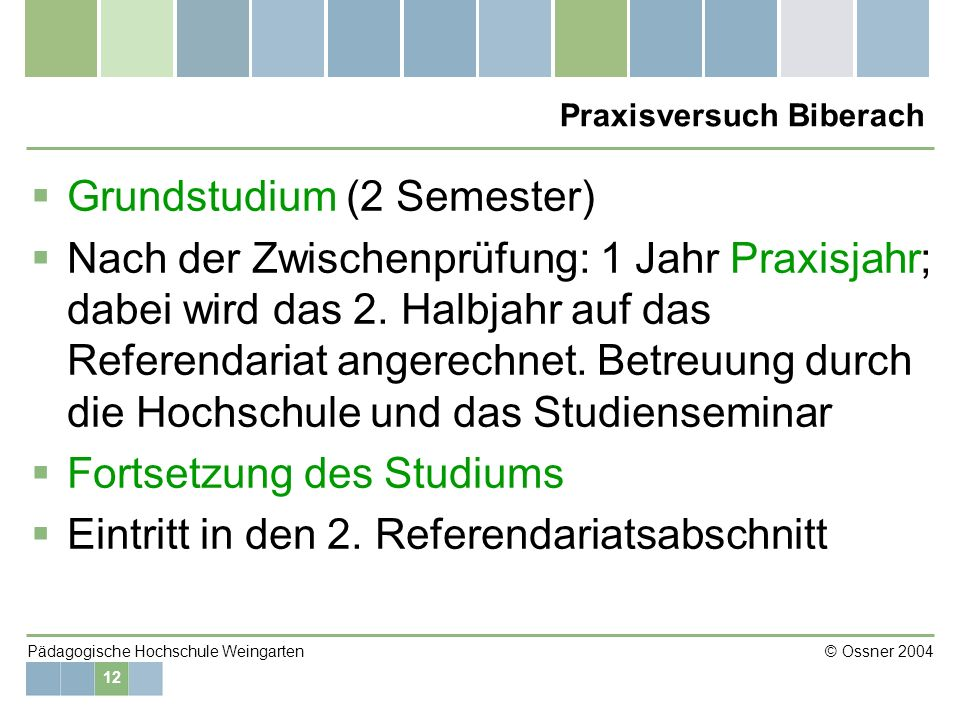 12 Pädagogische Hochschule Weingarten © Ossner 2004 Praxisversuch Biberach Grundstudium (2 Semester) Nach der Zwischenprüfung: 1 Jahr Praxisjahr; dabe