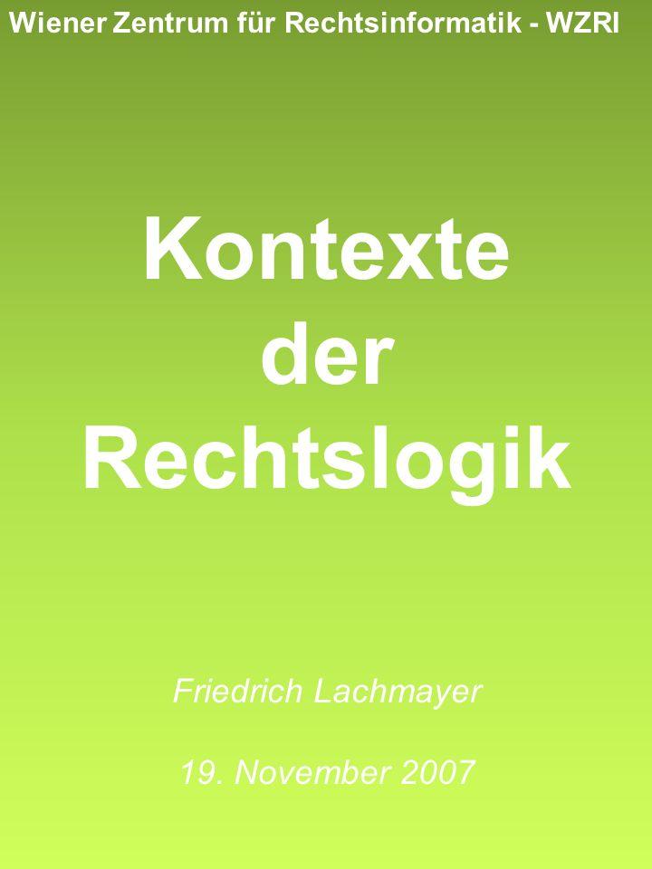 Wiener Zentrum für Rechtsinformatik - WZRI Kontexte der Rechtslogik Friedrich Lachmayer 19. November 2007
