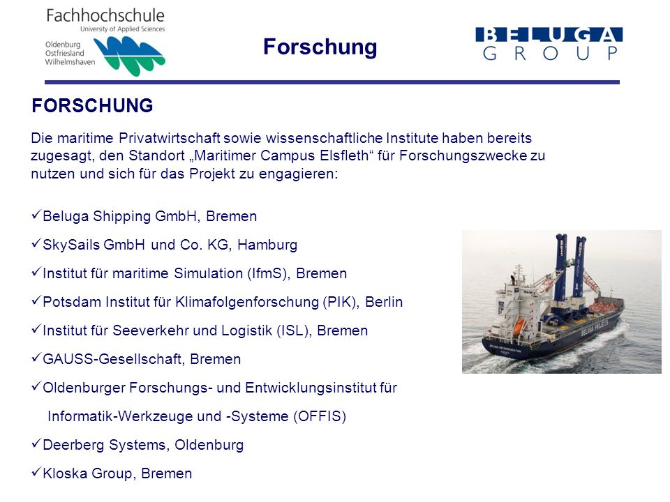 Die maritime Privatwirtschaft sowie wissenschaftliche Institute haben bereits zugesagt, den Standort Maritimer Campus Elsfleth für Forschungszwecke zu nutzen und sich für das Projekt zu engagieren: Beluga Shipping GmbH, Bremen SkySails GmbH und Co.