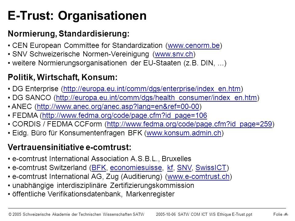 © 2005 Schweizerische Akademie der Technischen Wissenschaften SATW2005-10-06 SATW COM ICT WS Ethique E-Trust.ppt Folie 12 E-Trust: Organisationen Normierung, Standardisierung: CEN European Committee for Standardization (www.cenorm.be)www.cenorm.be SNV Schweizerische Normen-Vereinigung (www.snv.ch)www.snv.ch weitere Normierungsorganisationen der EU-Staaten (z.B.