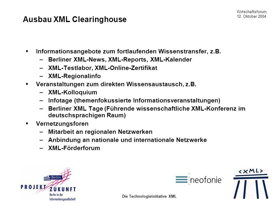Wirtschaftsforum, 12. Oktober 2004 Die Technologieinitiative XML Ausbau XML Clearinghouse Informationsangebote zum fortlaufenden Wissenstransfer, z.B.