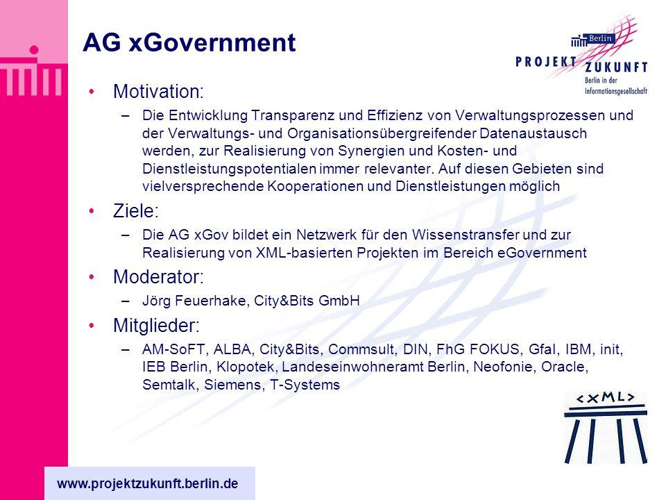 www.projektzukunft.berlin.de AG xGovernment Motivation: –Die Entwicklung Transparenz und Effizienz von Verwaltungsprozessen und der Verwaltungs- und Organisationsübergreifender Datenaustausch werden, zur Realisierung von Synergien und Kosten- und Dienstleistungspotentialen immer relevanter.