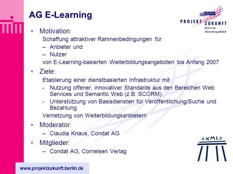 www.projektzukunft.berlin.de AG E-Learning Motivation: Schaffung attraktiver Rahmenbedingungen für –Anbieter und –Nutzer von E-Learning-basierten Weiterbildungsangeboten bis Anfang 2007 Ziele: Etablierung einer dienstbasierten Infrastruktur mit -Nutzung offener, innovativer Standards aus den Bereichen Web Services und Semantic Web (z.B.