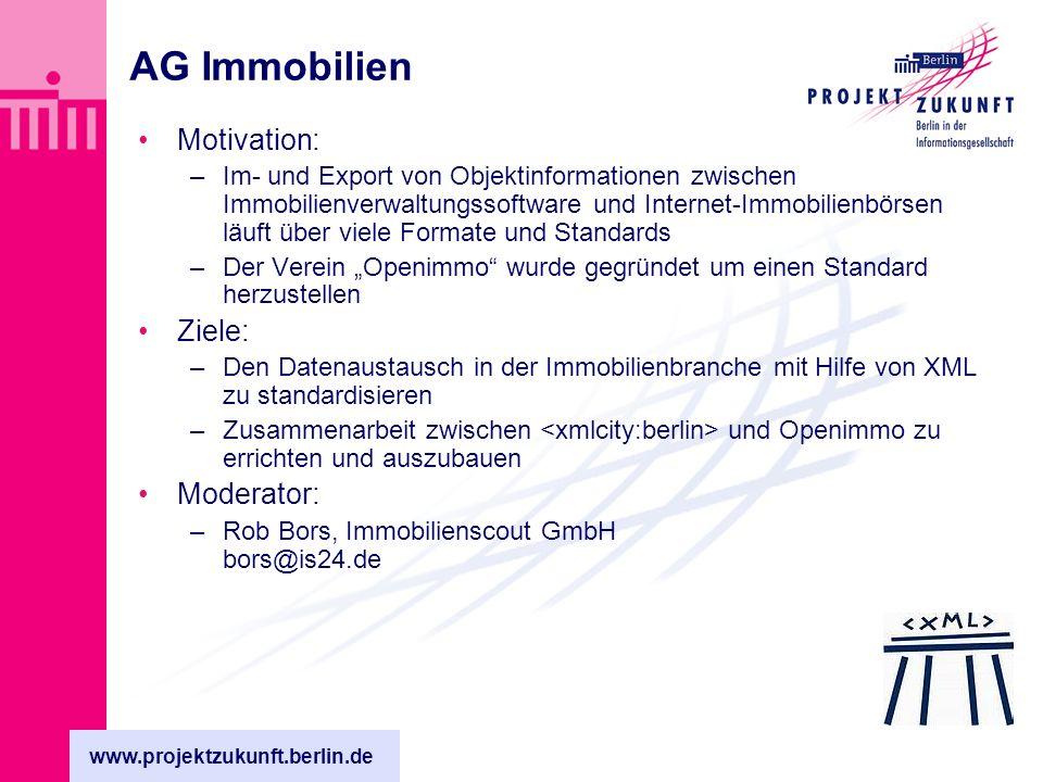 www.projektzukunft.berlin.de AG Immobilien Motivation: –Im- und Export von Objektinformationen zwischen Immobilienverwaltungssoftware und Internet-Immobilienbörsen läuft über viele Formate und Standards –Der Verein Openimmo wurde gegründet um einen Standard herzustellen Ziele: –Den Datenaustausch in der Immobilienbranche mit Hilfe von XML zu standardisieren –Zusammenarbeit zwischen und Openimmo zu errichten und auszubauen Moderator: –Rob Bors, Immobilienscout GmbH bors@is24.de