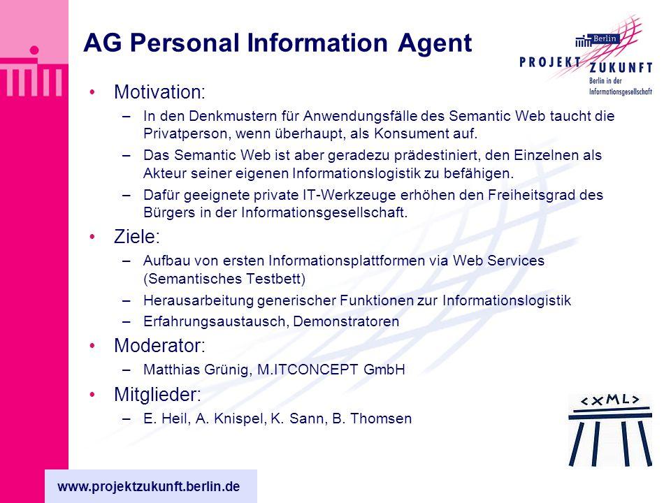 www.projektzukunft.berlin.de AG Personal Information Agent Motivation: –In den Denkmustern für Anwendungsfälle des Semantic Web taucht die Privatperson, wenn überhaupt, als Konsument auf.