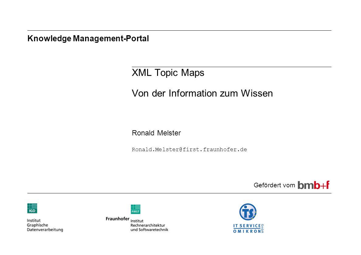 Knowledge Management-Portal XML Topic Maps Von der Information zum Wissen Ronald Melster Ronald.Melster@first.fraunhofer.de Gefördert vom