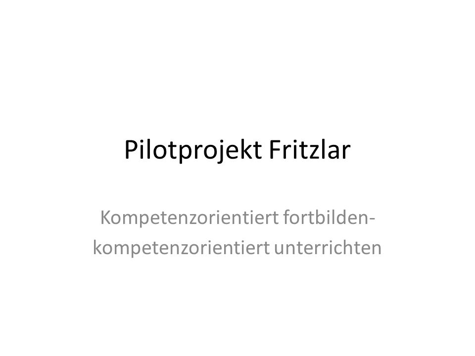 Pilotprojekt Fritzlar Kompetenzorientiert fortbilden- kompetenzorientiert unterrichten