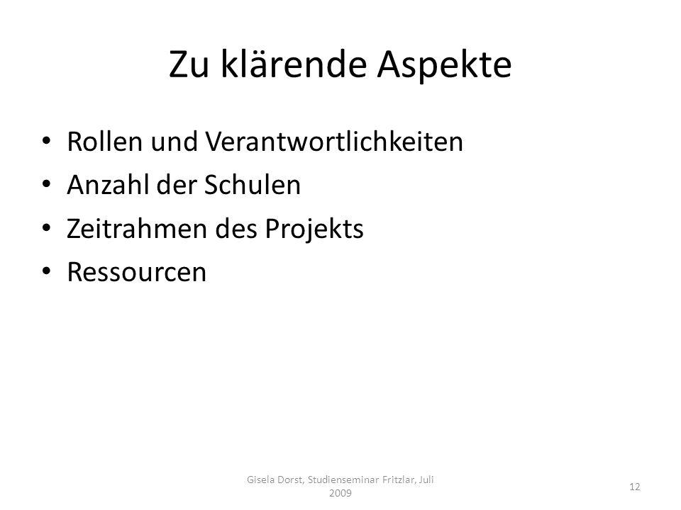 Zu klärende Aspekte Rollen und Verantwortlichkeiten Anzahl der Schulen Zeitrahmen des Projekts Ressourcen 12 Gisela Dorst, Studienseminar Fritzlar, Juli 2009