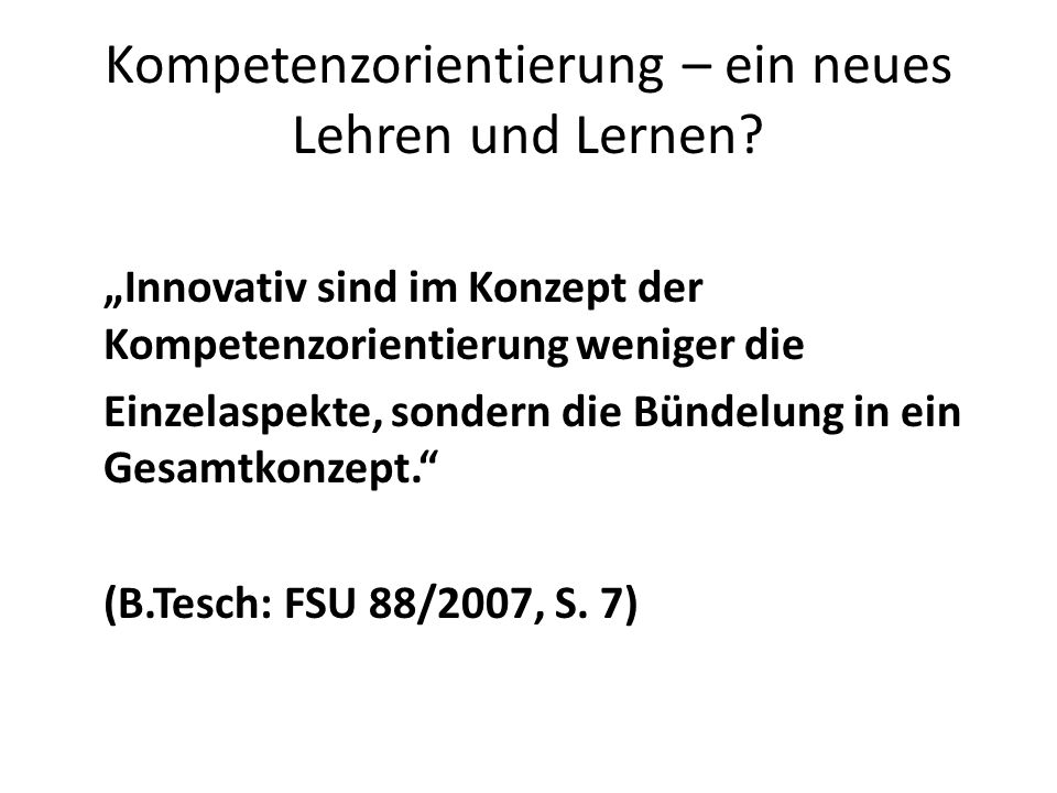 Kompetenzorientierung – ein neues Lehren und Lernen? Innovativ sind im Konzept der Kompetenzorientierung weniger die Einzelaspekte, sondern die Bündel