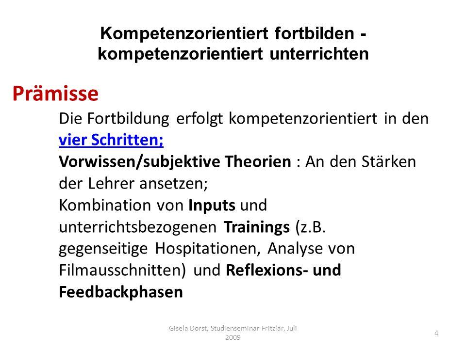 Kompetenzorientiert fortbilden - kompetenzorientiert unterrichten Gisela Dorst, Studienseminar Fritzlar, Juli 2009 4 Prämisse Die Fortbildung erfolgt