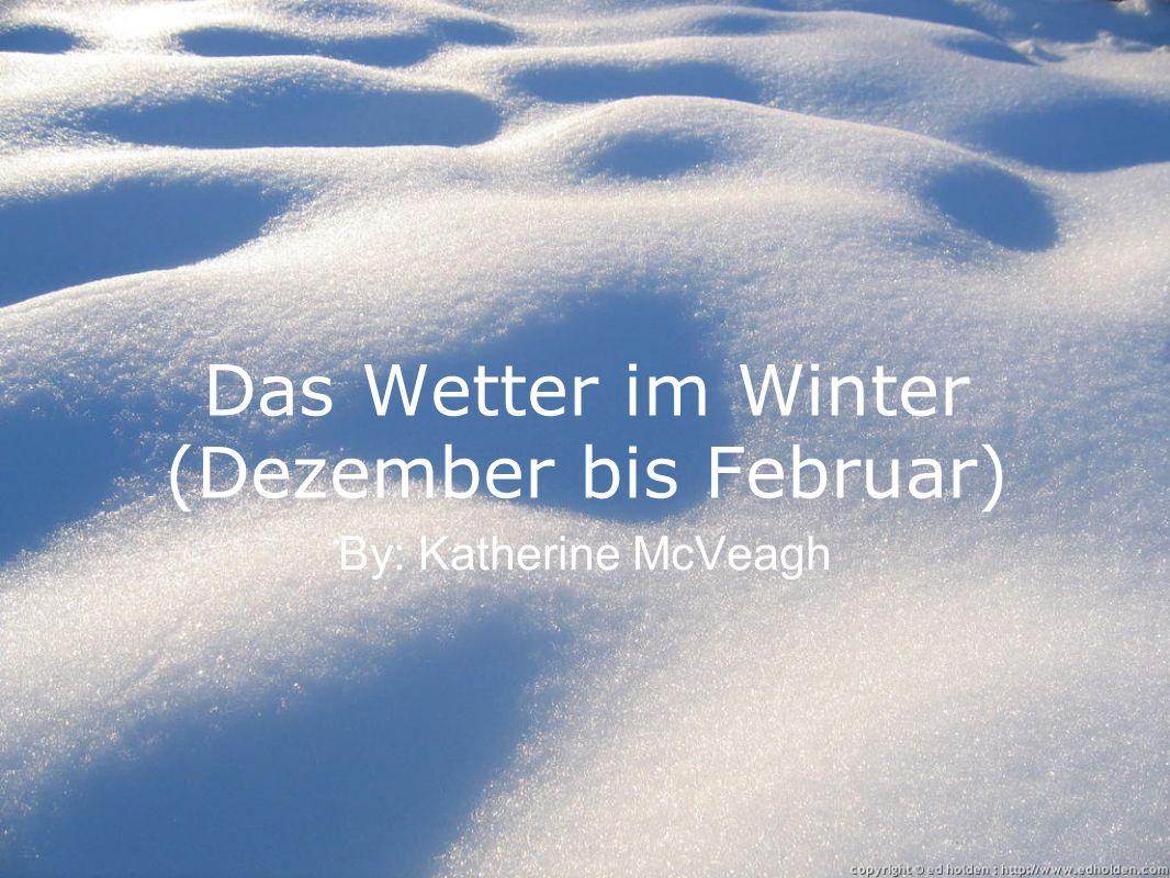 Das Wetter im Winter (Dezember bis Februar) By: Katherine McVeagh