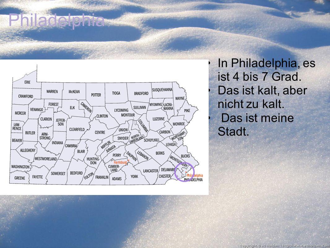 Philadelphia In Philadelphia, es ist 4 bis 7 Grad. Das ist kalt, aber nicht zu kalt. Das ist meine Stadt.