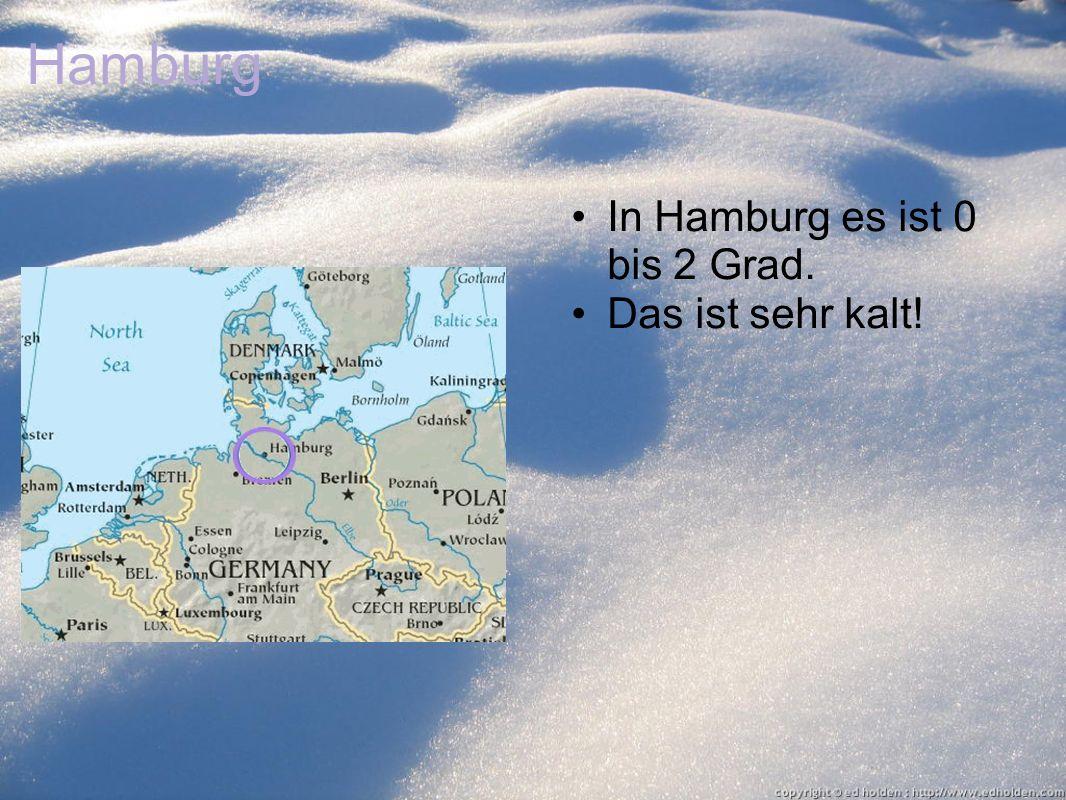 Hamburg In Hamburg es ist 0 bis 2 Grad. Das ist sehr kalt!