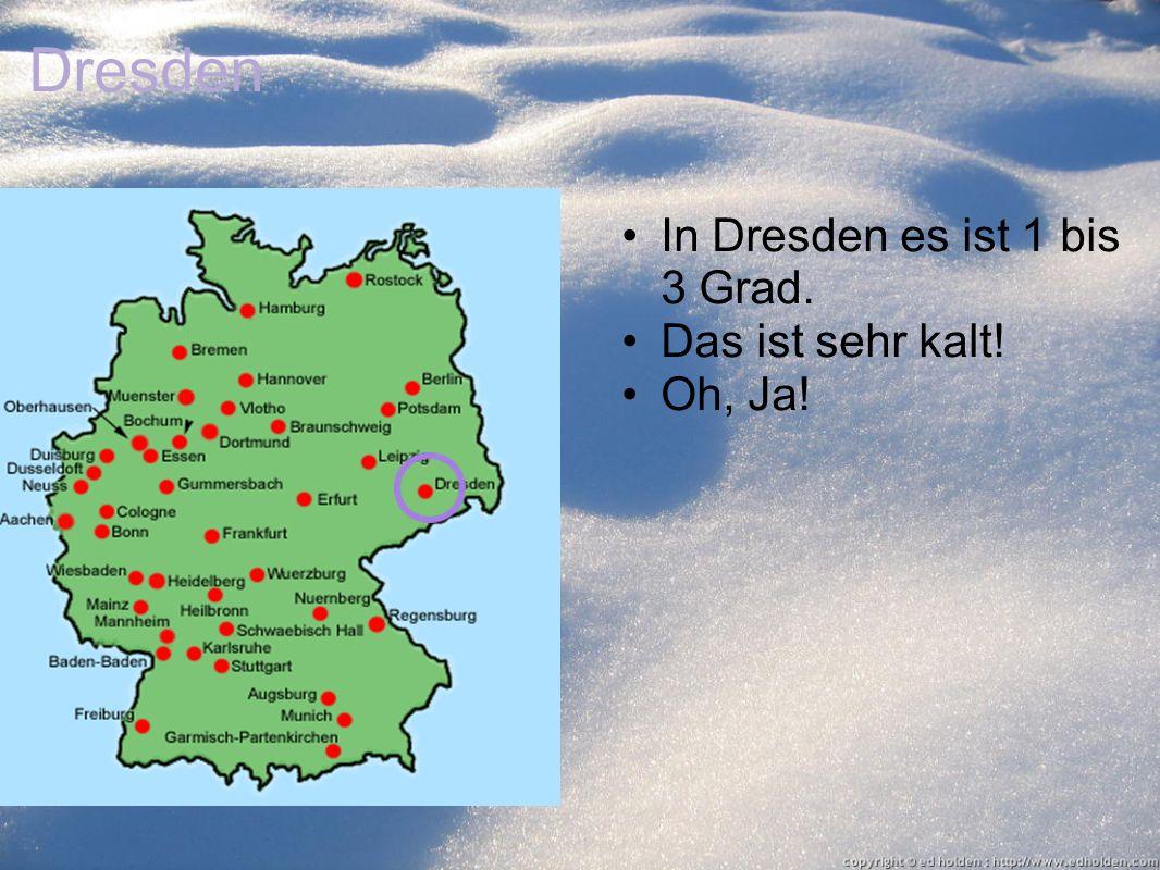 Dresden In Dresden es ist 1 bis 3 Grad. Das ist sehr kalt! Oh, Ja!