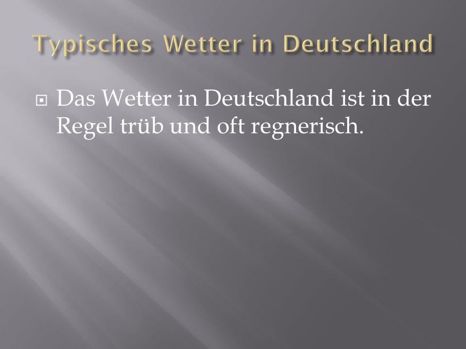 Das Wetter in Deutschland ist in der Regel trüb und oft regnerisch.