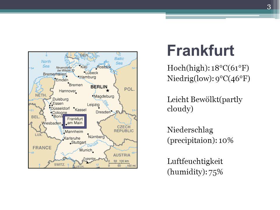 Frankfurt Hoch(high): 18°C(61°F) Niedrig(low): 9°C(46°F) Leicht Bewölkt(partly cloudy) Niederschlag (precipitaion): 10% Luftfeuchtigkeit (humidity): 7