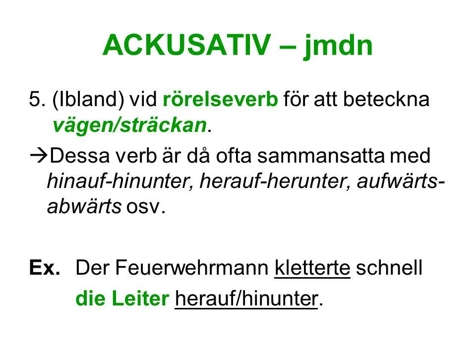 ACKUSATIV – jmdn 5. (Ibland) vid rörelseverb för att beteckna vägen/sträckan. Dessa verb är då ofta sammansatta med hinauf-hinunter, herauf-herunter,