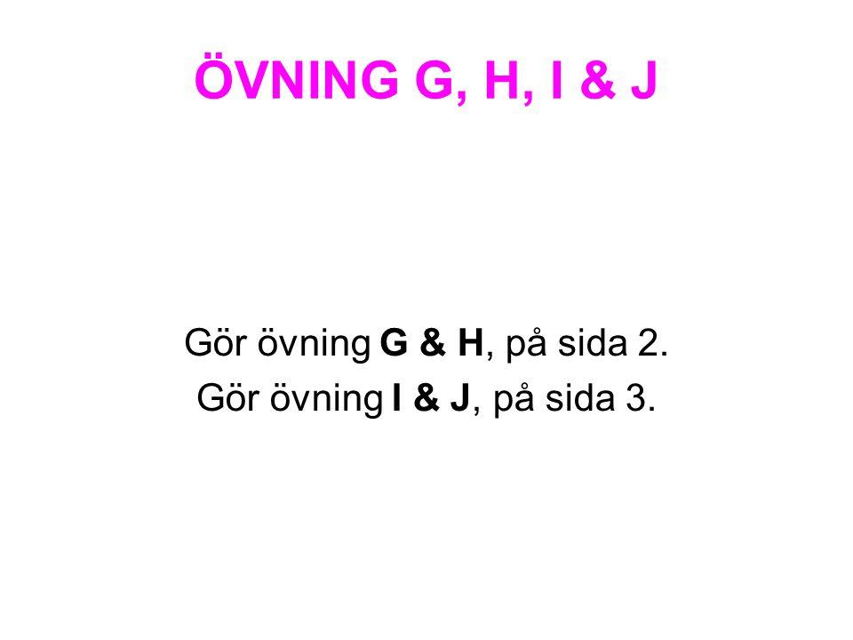 ÖVNING G, H, I & J Gör övning G & H, på sida 2. Gör övning I & J, på sida 3.
