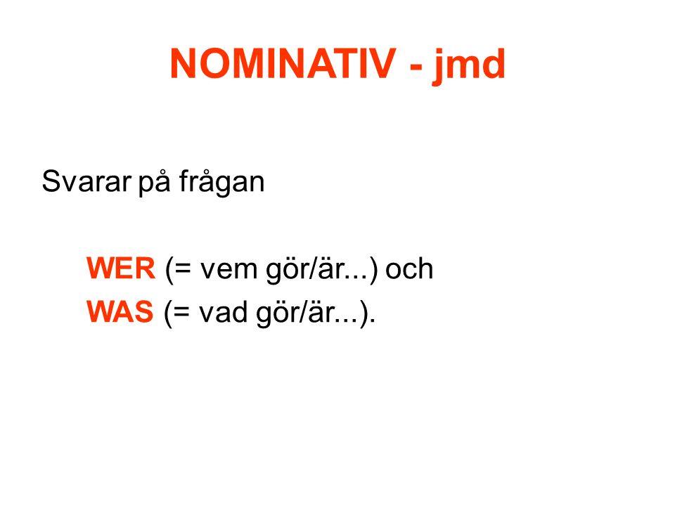 NOMINATIV - jmd Används: Som SUBJEKT den som gör ngt/utför handlingen, den som verbet böjs enligt.