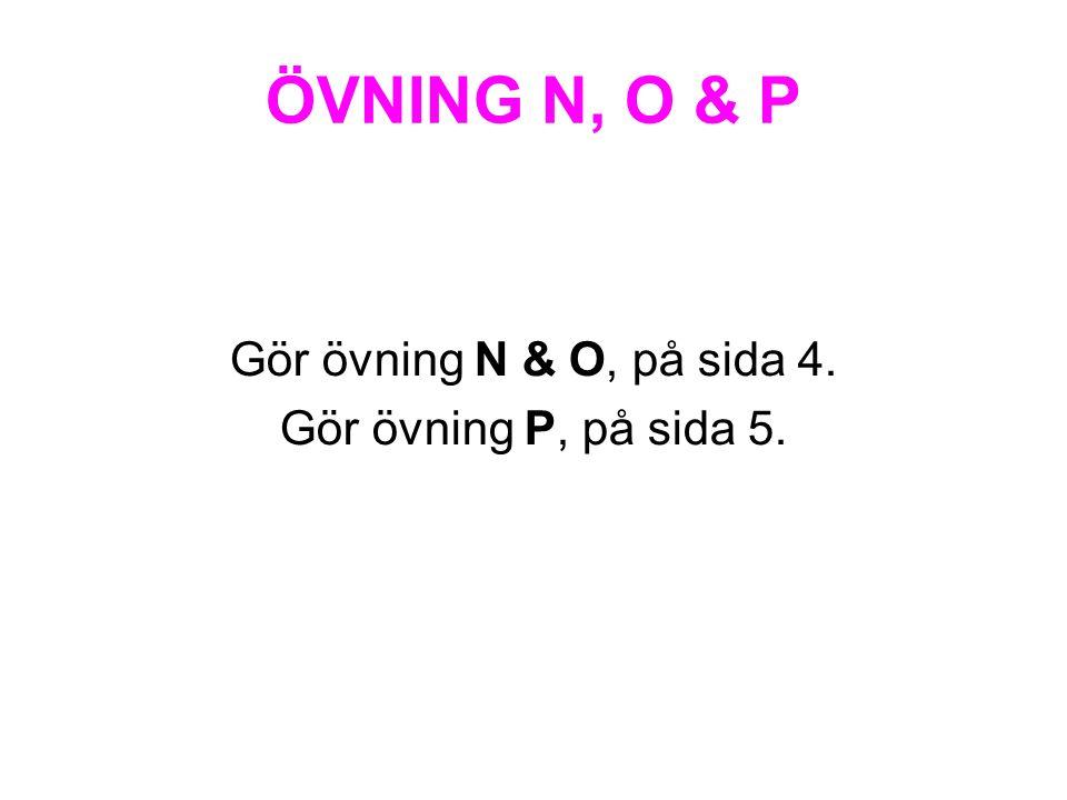 ÖVNING N, O & P Gör övning N & O, på sida 4. Gör övning P, på sida 5.