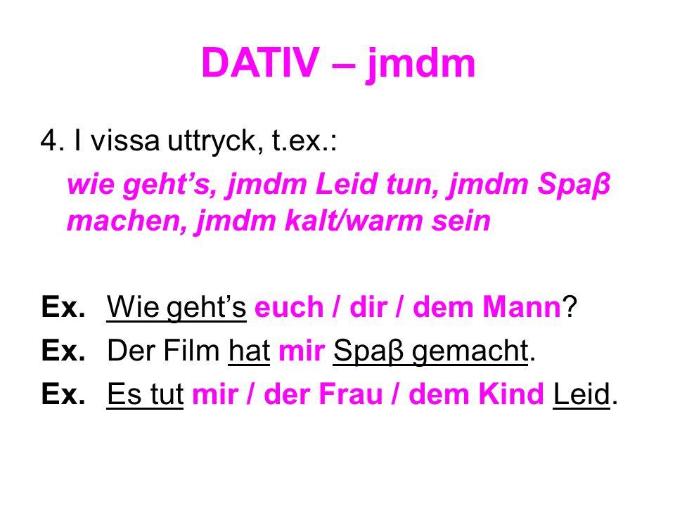 DATIV – jmdm 4. I vissa uttryck, t.ex.: wie gehts, jmdm Leid tun, jmdm Spaβ machen, jmdm kalt/warm sein Ex. Wie gehts euch / dir / dem Mann? Ex. Der F