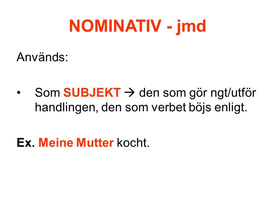 NOMINATIV - jmd Används: Som SUBJEKT den som gör ngt/utför handlingen, den som verbet böjs enligt. Ex. Meine Mutter kocht.