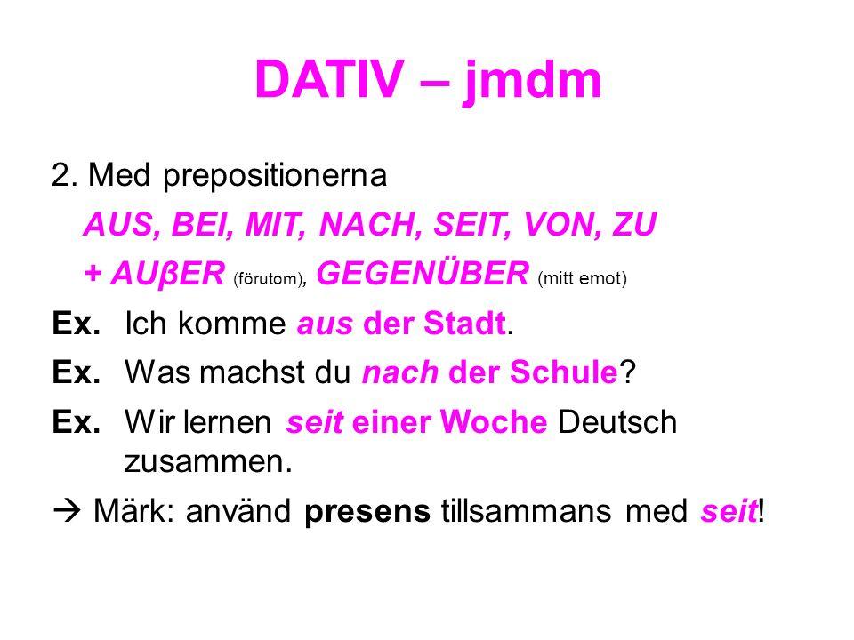 DATIV – jmdm 2. Med prepositionerna AUS, BEI, MIT, NACH, SEIT, VON, ZU + AUβER (förutom), GEGENÜBER (mitt emot) Ex. Ich komme aus der Stadt. Ex. Was m