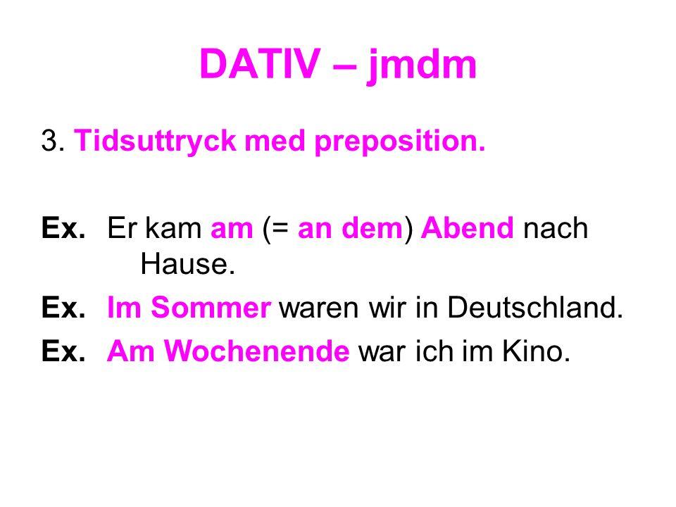 DATIV – jmdm 3. Tidsuttryck med preposition. Ex.Er kam am (= an dem) Abend nach Hause. Ex.Im Sommer waren wir in Deutschland. Ex.Am Wochenende war ich