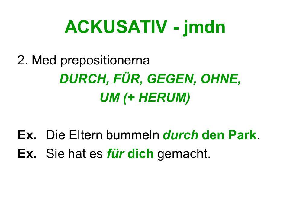ACKUSATIV - jmdn 2. Med prepositionerna DURCH, FÜR, GEGEN, OHNE, UM (+ HERUM) Ex. Die Eltern bummeln durch den Park. Ex. Sie hat es für dich gemacht.