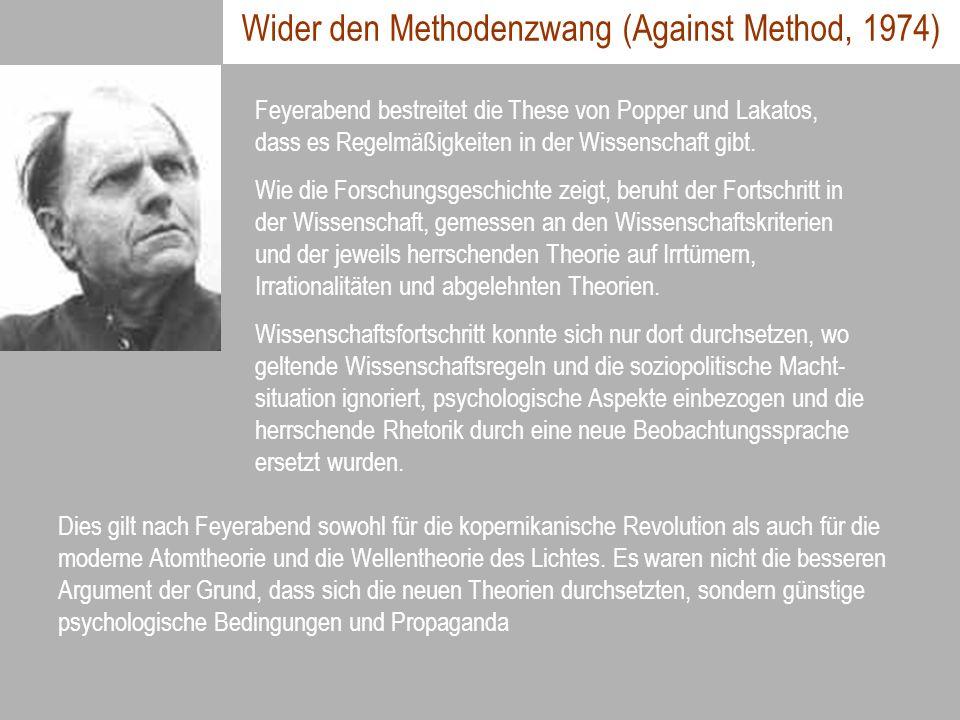 Wider den Methodenzwang (Against Method, 1974) Feyerabend bestreitet die These von Popper und Lakatos, dass es Regelmäßigkeiten in der Wissenschaft gi