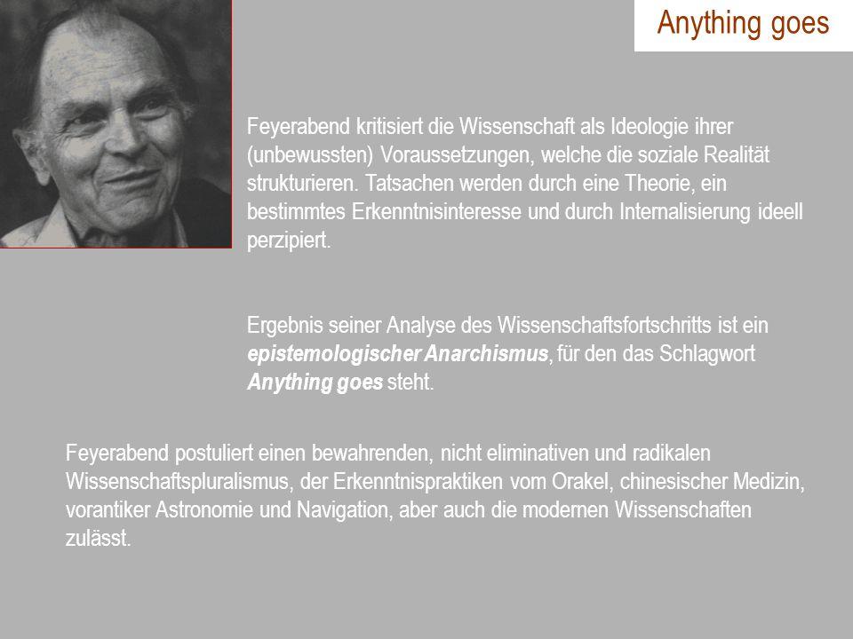 Anything goes Feyerabend kritisiert die Wissenschaft als Ideologie ihrer (unbewussten) Voraussetzungen, welche die soziale Realität strukturieren. Tat
